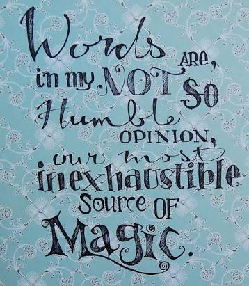 Words are, in my not so humble opinion, our most inexhaustible source of magic.